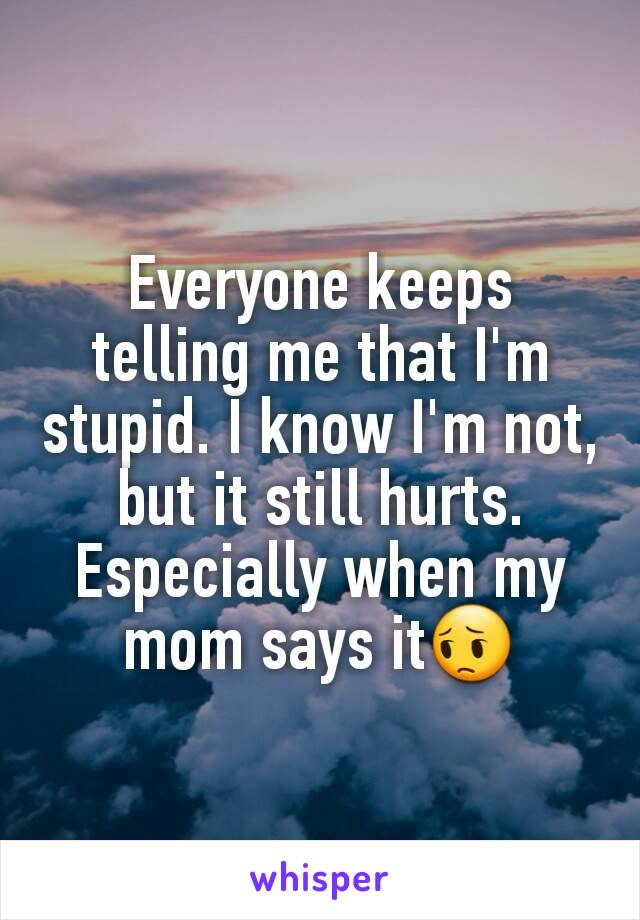 Everyone keeps telling me that I'm stupid. I know I'm not, but it still hurts. Especially when my mom says it😔