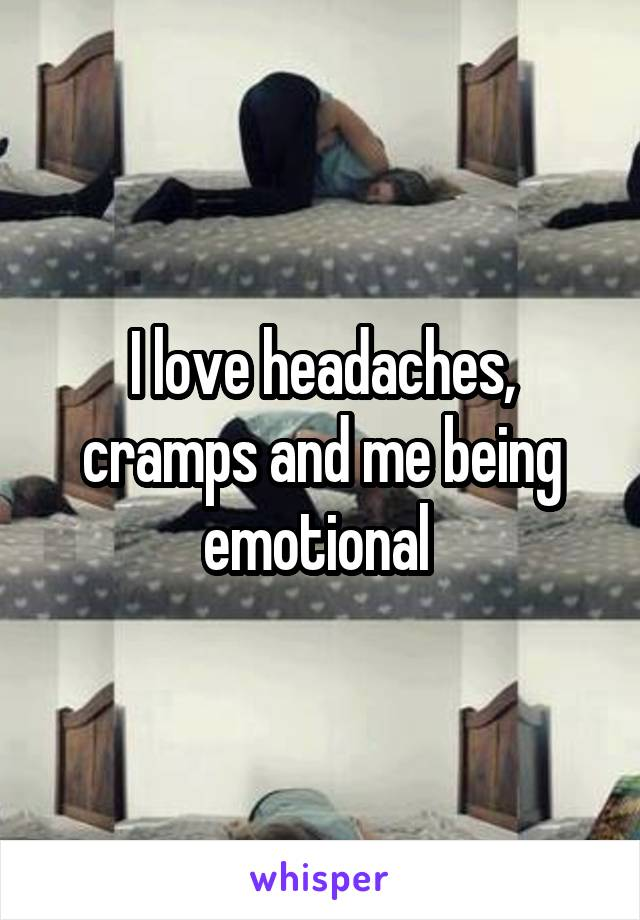 I love headaches, cramps and me being emotional