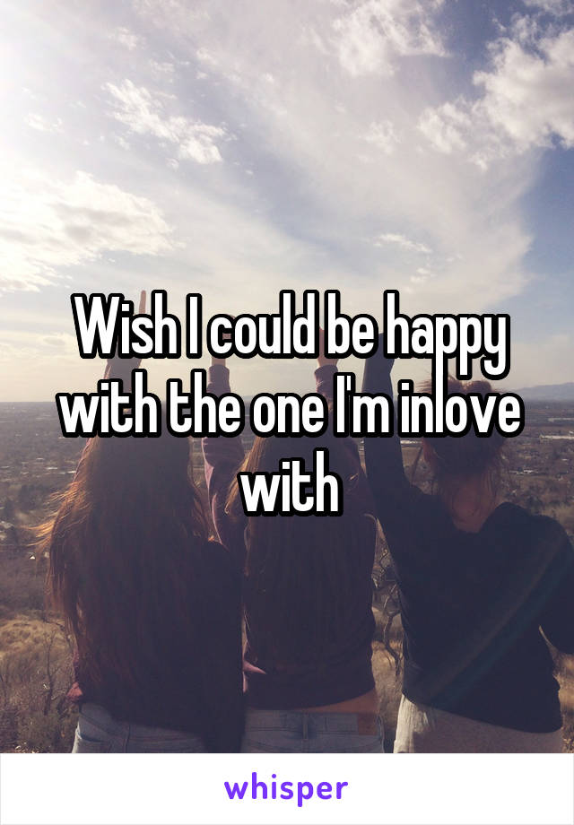 Wish I could be happy with the one I'm inlove with