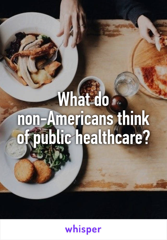 What do non-Americans think of public healthcare?
