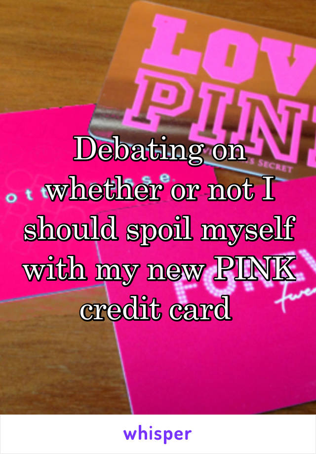 Debating on whether or not I should spoil myself with my new PINK credit card