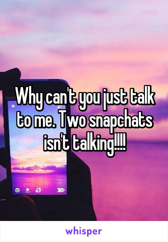 Why can't you just talk to me. Two snapchats isn't talking!!!!