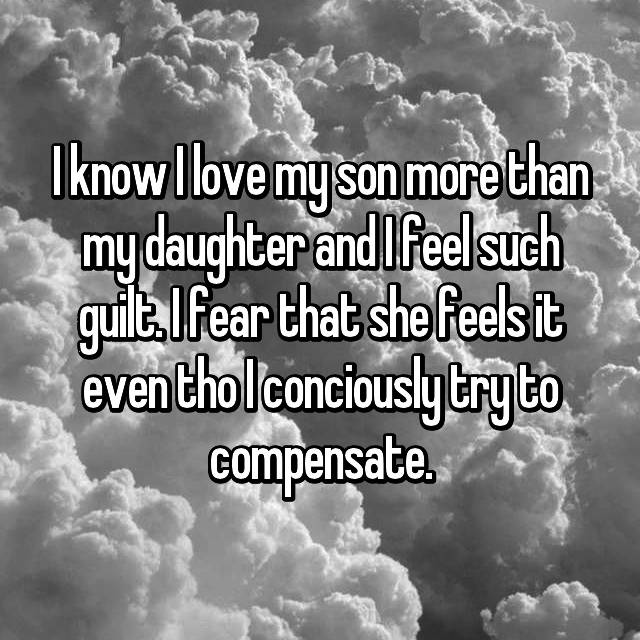 I know I love my son more than my daughter and I feel such guilt. I fear that she feels it even tho I conciously try to compensate.