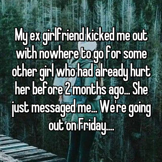 My ex girlfriend kicked me out with nowhere to go for some other girl who had already hurt her before 2 months ago... She just messaged me... We're going out on Friday....