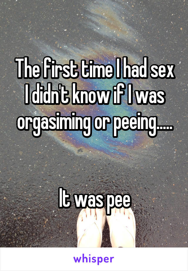 The first time I had sex I didn't know if I was orgasiming or peeing.....   It was pee