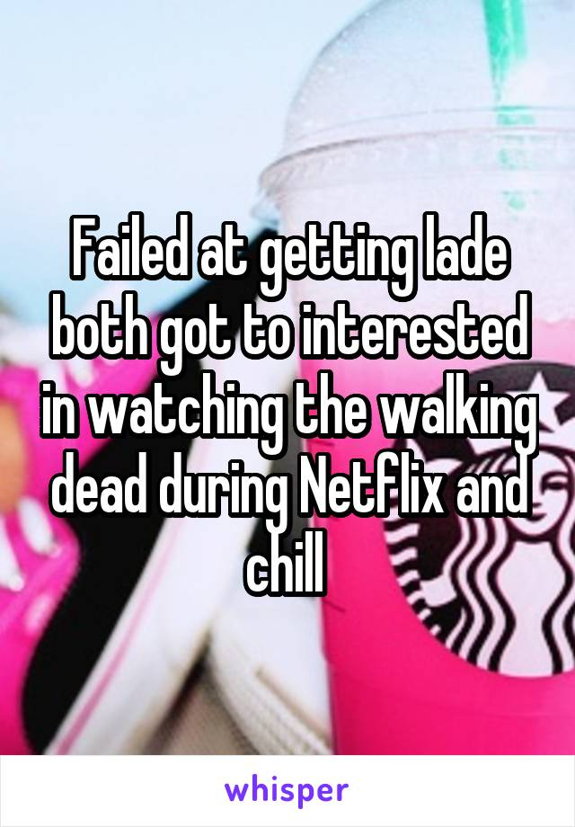 Failed at getting lade both got to interested in watching the walking dead during Netflix and chill