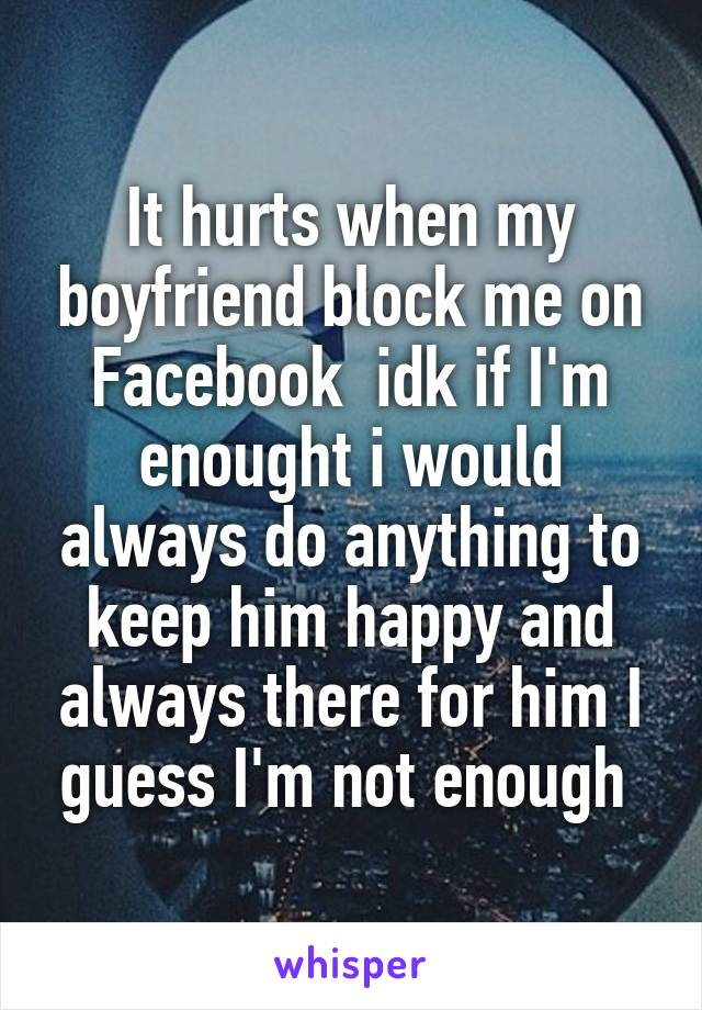 It hurts when my boyfriend block me on Facebook idk if I'm