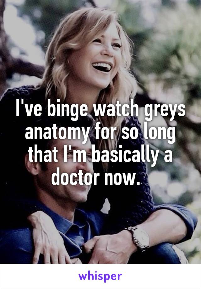 I\'ve binge watch greys anatomy for so long that I\'m basically a ...