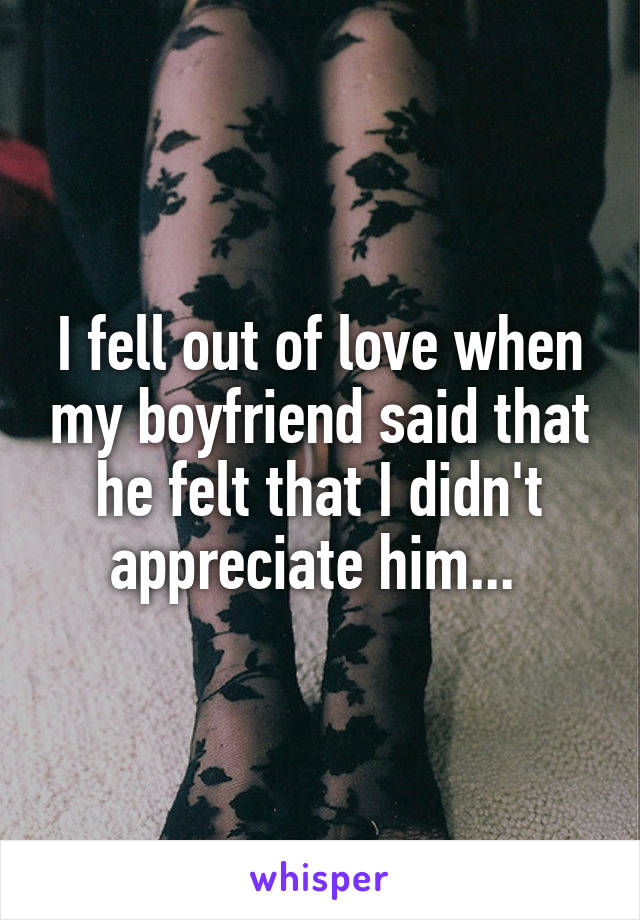 I fell out of love when my boyfriend said that he felt that I didn't appreciate him...