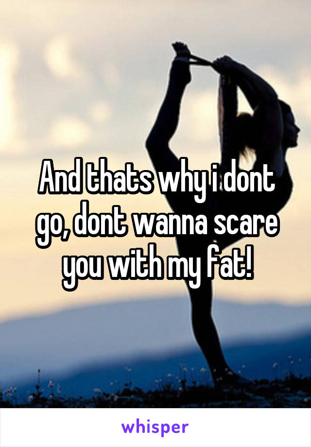 And thats why i dont go, dont wanna scare you with my fat!