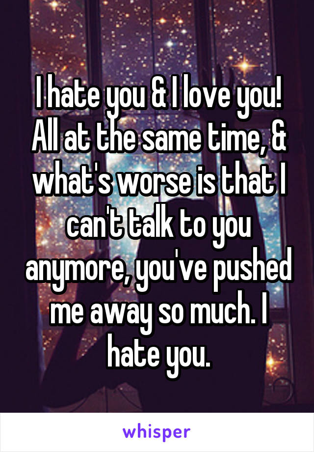 I hate you & I love you! All at the same time, & what's worse is that I can't talk to you anymore, you've pushed me away so much. I hate you.