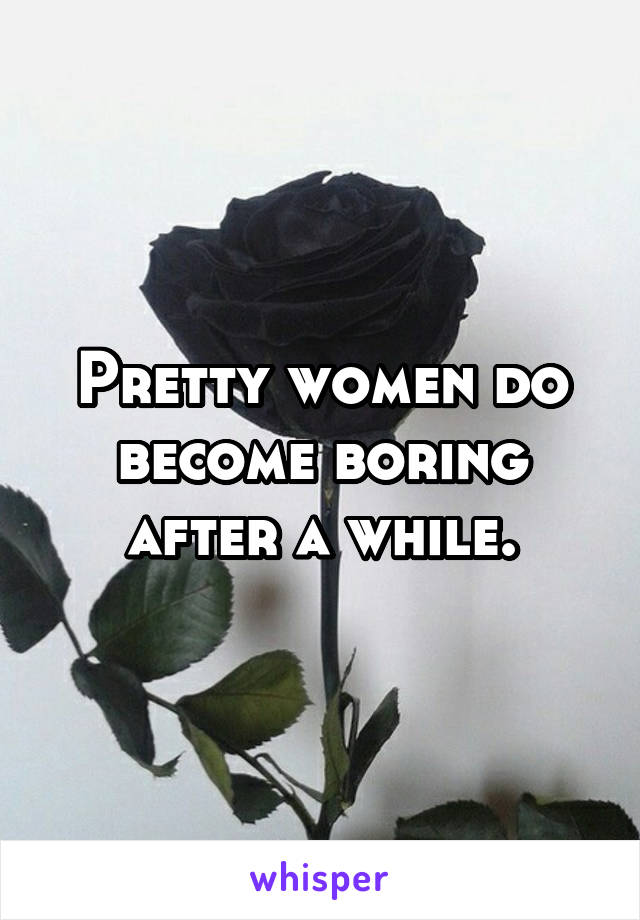 Pretty women do become boring after a while.