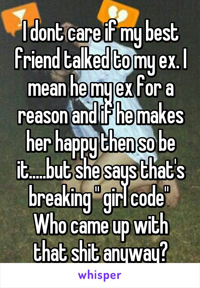 """I dont care if my best friend talked to my ex. I mean he my ex for a reason and if he makes her happy then so be it.....but she says that's breaking """" girl code""""  Who came up with that shit anyway?"""