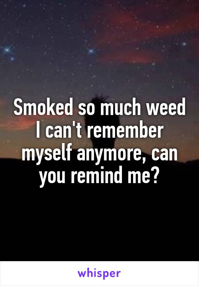 Smoked so much weed I can't remember myself anymore, can you remind me?