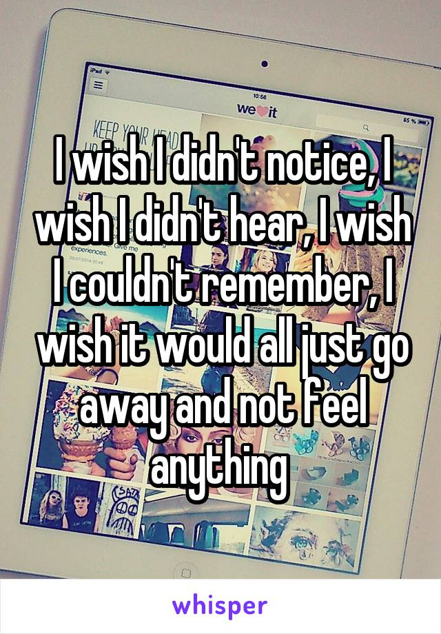 I wish I didn't notice, I wish I didn't hear, I wish I couldn't remember, I wish it would all just go away and not feel anything