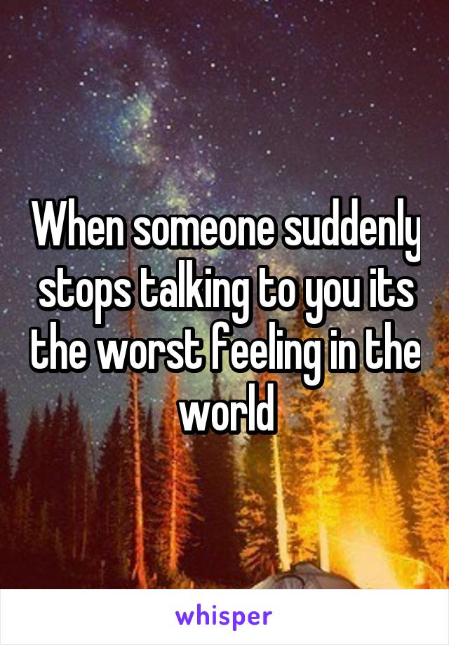 When someone suddenly stops talking to you its the worst feeling in