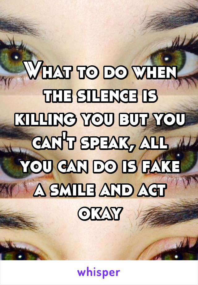 What to do when the silence is killing you but you can't speak, all you can do is fake a smile and act okay