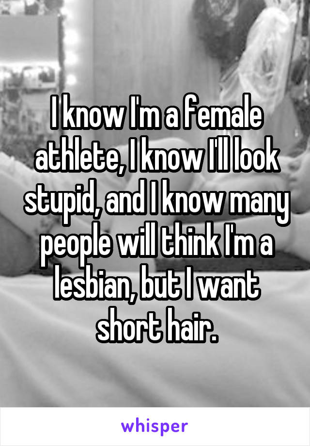 I know I'm a female athlete, I know I'll look stupid, and I know many people will think I'm a lesbian, but I want short hair.