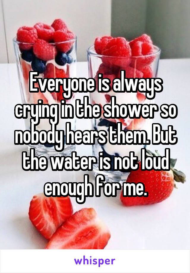 Everyone is always crying in the shower so nobody hears them. But the water is not loud enough for me.