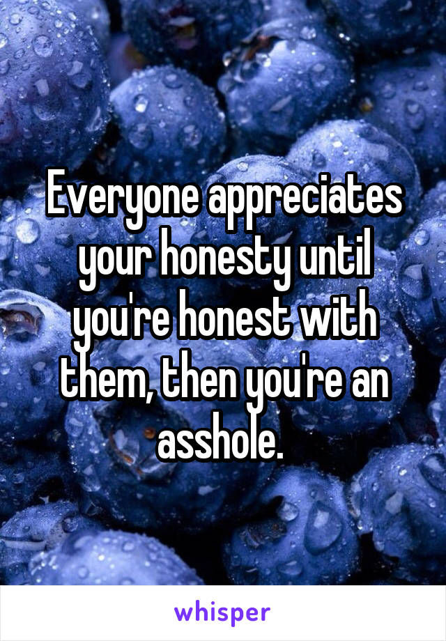 Everyone appreciates your honesty until you're honest with them, then you're an asshole.