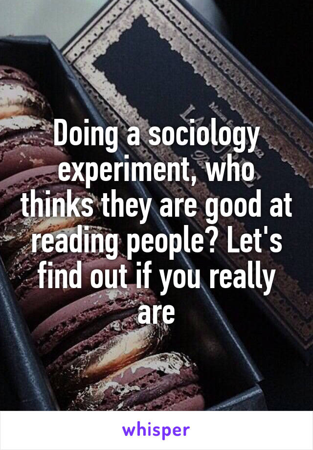 Doing a sociology experiment, who thinks they are good at reading people? Let's find out if you really are
