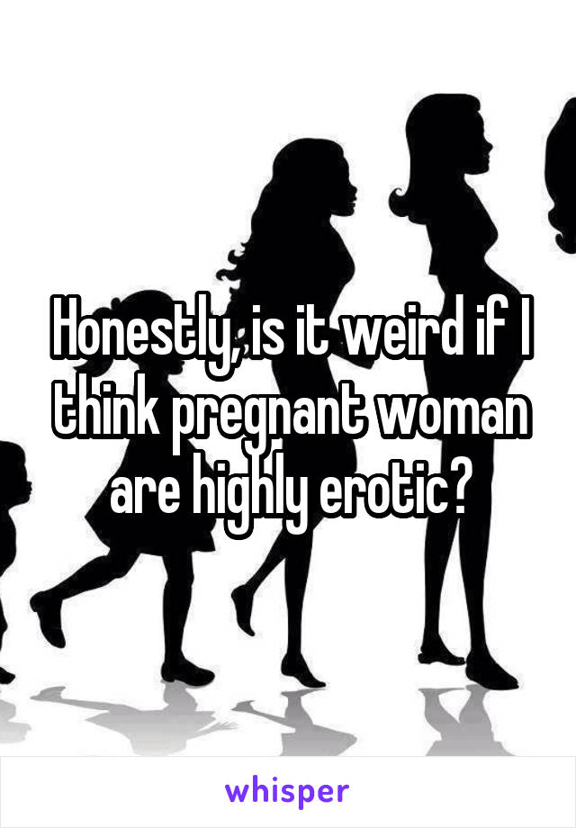 Honestly, is it weird if I think pregnant woman are highly erotic?