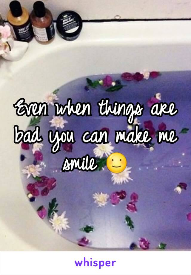 Even when things are bad you can make me smile ☺