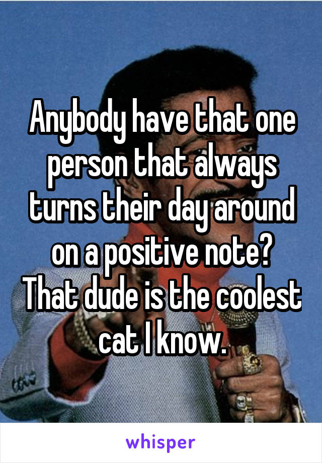 Anybody have that one person that always turns their day around on a positive note? That dude is the coolest cat I know.