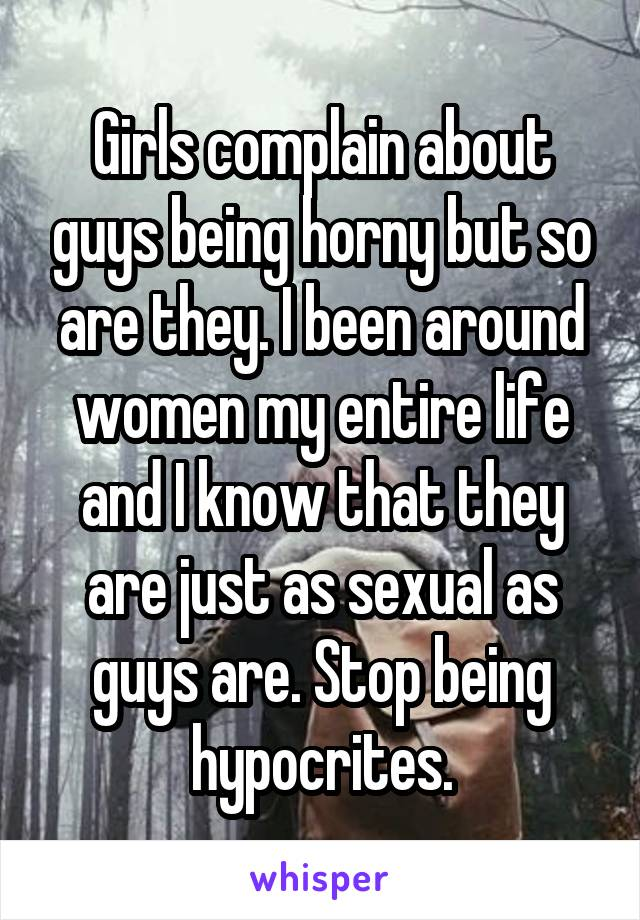 Girls complain about guys being horny but so are they. I been around women my entire life and I know that they are just as sexual as guys are. Stop being hypocrites.