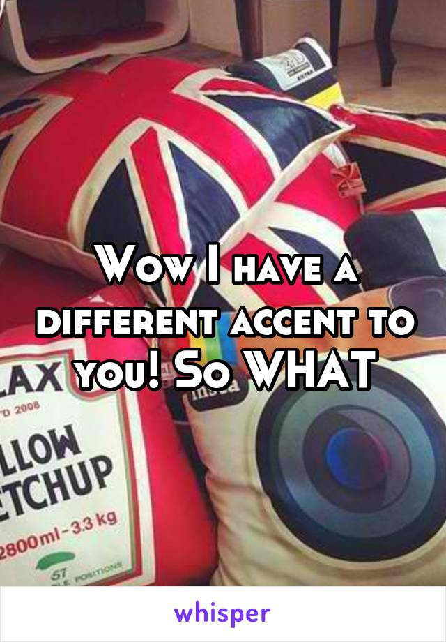 Wow I have a different accent to you! So WHAT