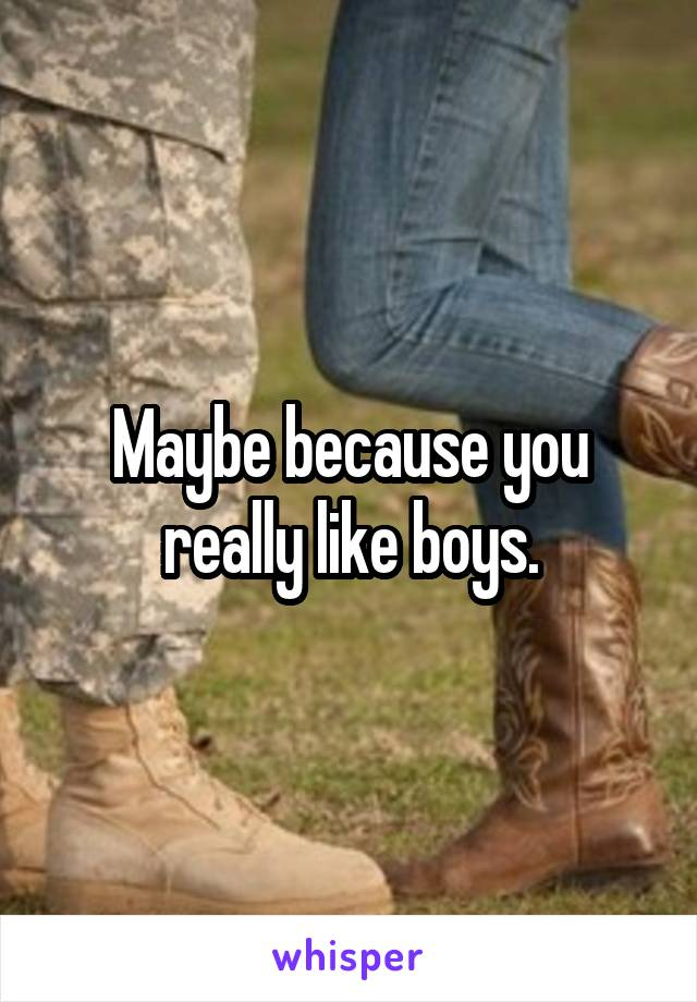 Maybe because you really like boys.