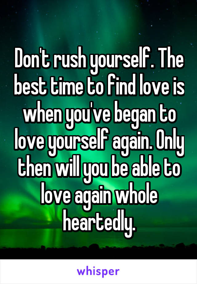 Don't rush yourself. The best time to find love is when you've began to love yourself again. Only then will you be able to love again whole heartedly.
