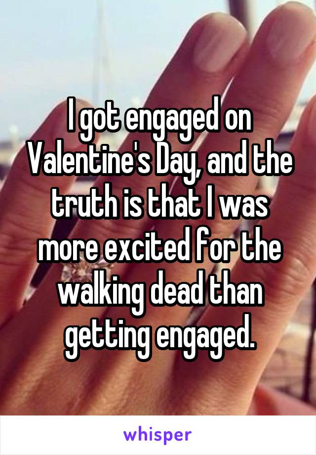 I got engaged on Valentine's Day, and the truth is that I was more excited for the walking dead than getting engaged.