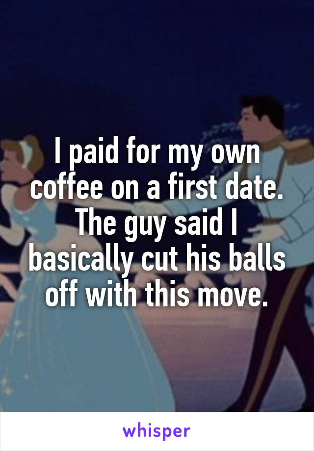 I paid for my own coffee on a first date. The guy said I basically cut his balls off with this move.