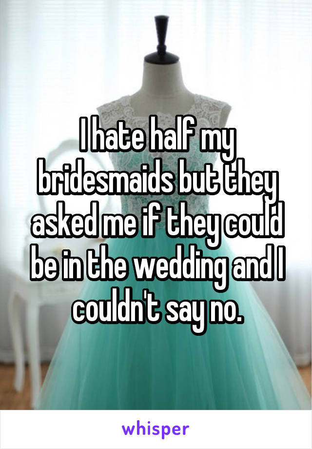 I hate half my bridesmaids but they asked me if they could be in the wedding and I couldn't say no.
