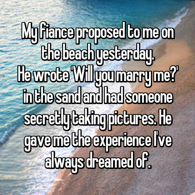 My fiance proposed to me on the beach yesterday. He wrote 'Will you marry me?' in the sand and had someone secretly taking pictures. He gave me the experience I've always dreamed of.