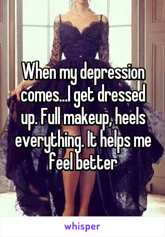 When my depression comes...I get dressed up. Full makeup, heels everything. It helps me feel better