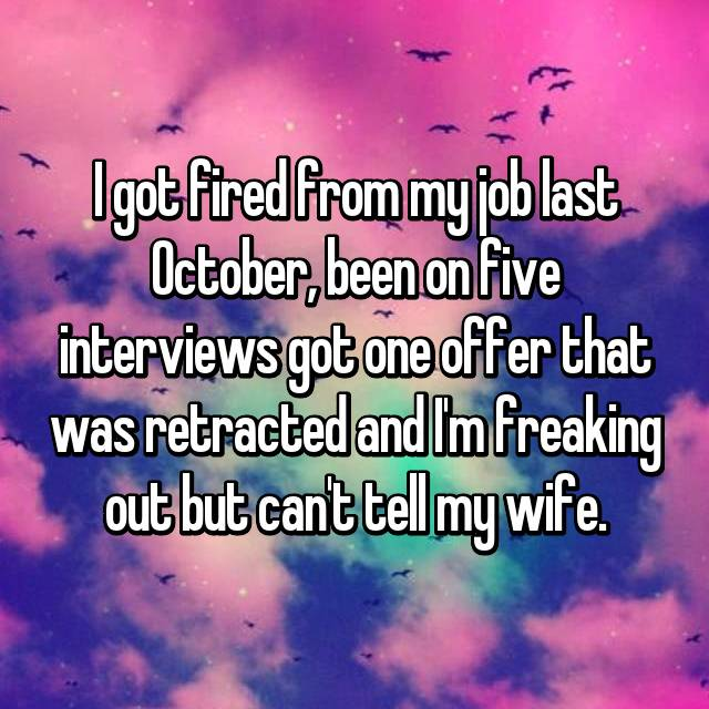 I got fired from my job last October, been on five interviews got one offer that was retracted and I'm freaking out but can't tell my wife.