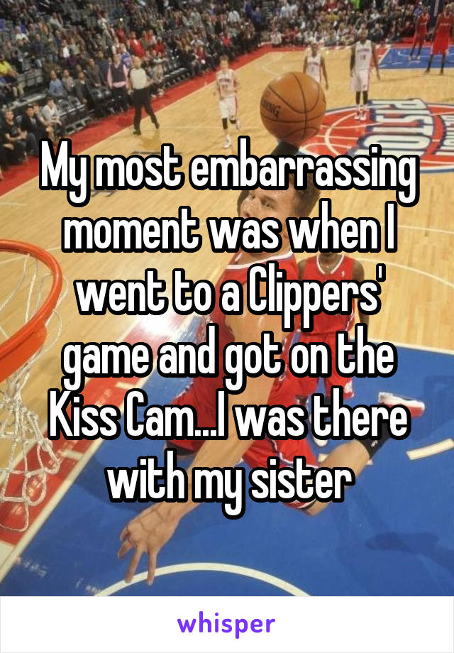 My most embarrassing moment was when I went to a Clippers' game and got on the Kiss Cam...I was there with my sister