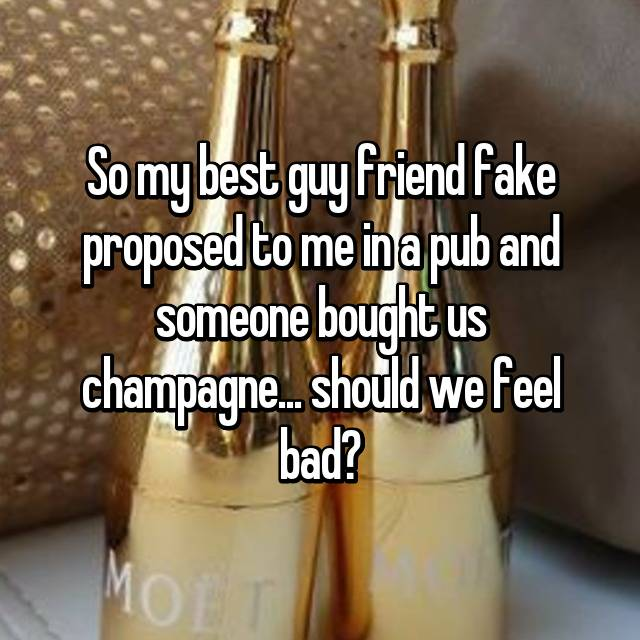 So my best guy friend fake proposed to me in a pub and someone bought us champagne... should we feel bad? 😅