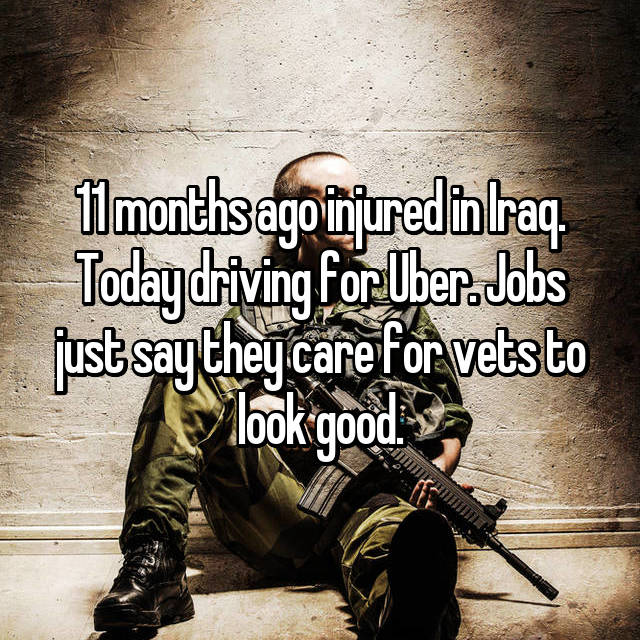 11 months ago injured in Iraq. Today driving for Uber. Jobs just say they care for vets to look good.