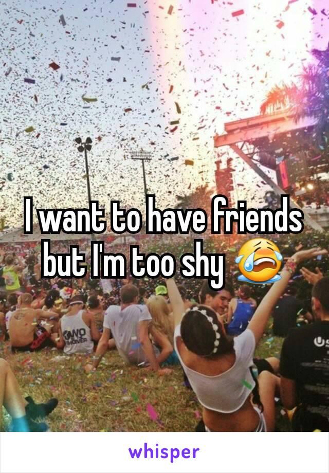 I want to have friends but I'm too shy 😭