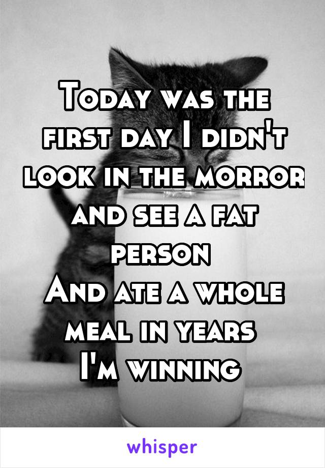 Today was the first day I didn't look in the morror and see a fat person  And ate a whole meal in years  I'm winning
