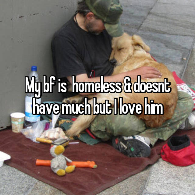 My bf is  homeless & doesnt have much but I love him