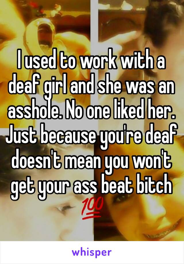 I used to work with a deaf girl and she was an asshole. No one liked her.  Just because you're deaf doesn't mean you won't get your ass beat bitch 💯