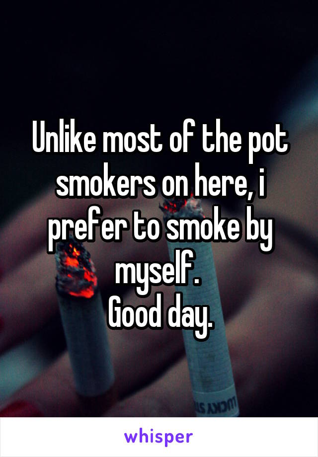 Unlike most of the pot smokers on here, i prefer to smoke by myself.  Good day.