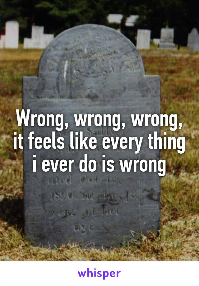 Wrong, wrong, wrong, it feels like every thing i ever do is wrong