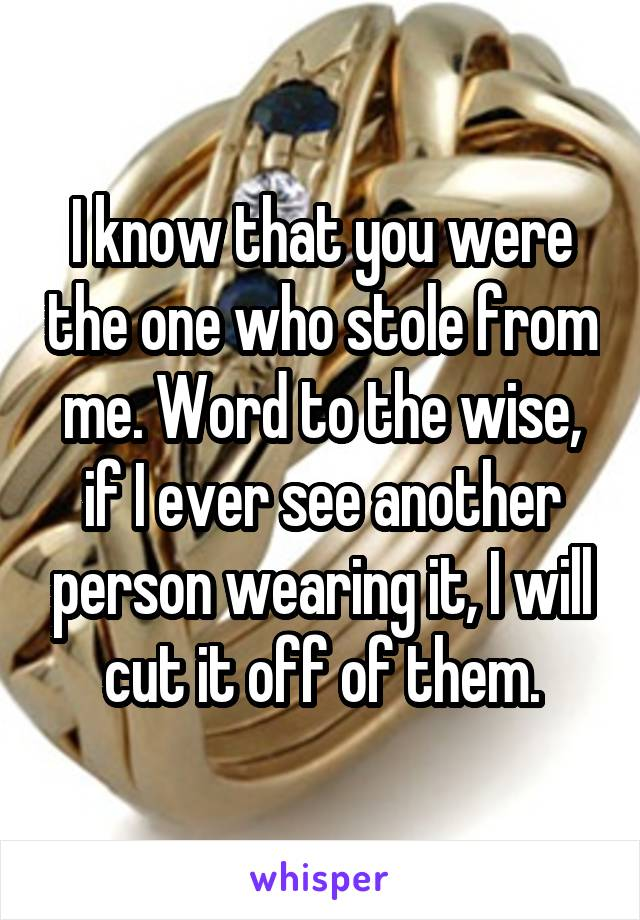 I know that you were the one who stole from me. Word to the wise, if I ever see another person wearing it, I will cut it off of them.