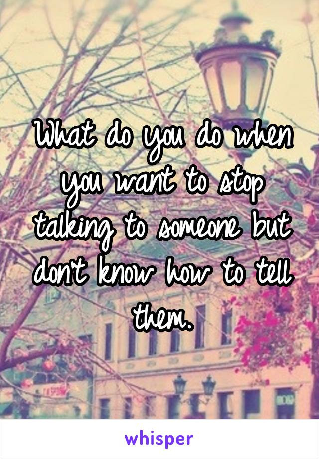 What do you do when you want to stop talking to someone but don't know how to tell them.