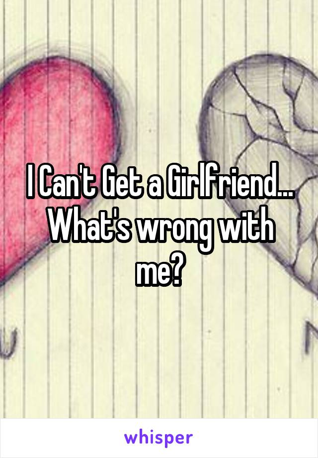 I Can't Get a Girlfriend... What's wrong with me?